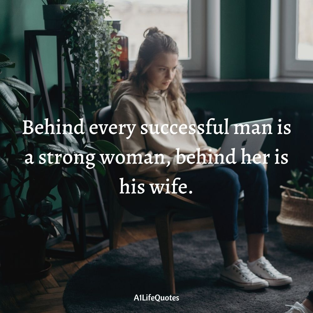 Behind every successful man is a strong woman, behind her is his wife.