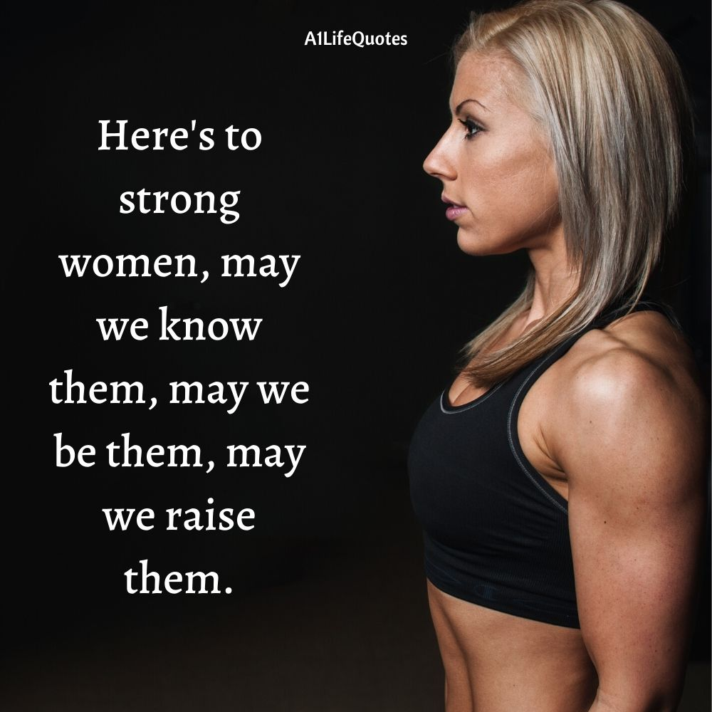 Here's to strong women, may we know them, may we be them, may we raise them.