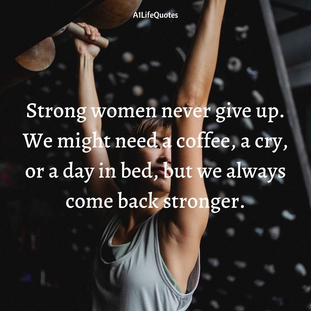 Strong women never give up. We might need a coffee, a cry, or a day in bed, but we always come back stronger.